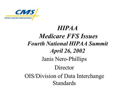 HIPAA Medicare FFS Issues Fourth National HIPAA Summit April 26, 2002 Janis Nero-Phillips Director OIS/Division of Data Interchange Standards.