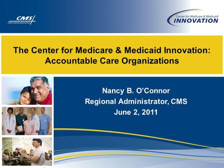 The Center for Medicare & Medicaid Innovation: Accountable Care Organizations Nancy B. O'Connor Regional Administrator, CMS June 2, 2011.