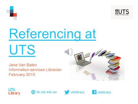 Referencing at UTS Jane Van Balen Information services Librarian February 2015 lib.uts.edu.au utslibrary.