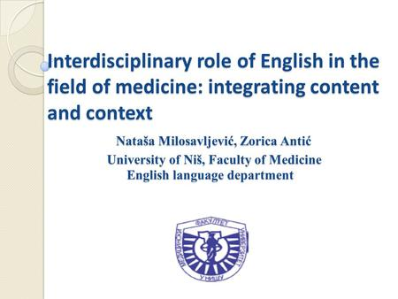 Interdisciplinary role of English in the field of medicine: integrating content and context Nataša Milosavljević, Zorica Antić University of Niš, Faculty.