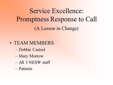 Service Excellence: Promptness Response to Call (A Lesson in Change) TEAM MEMBERS –Debbie Casteel –Mary Morrow –All 3 NESW staff –Patients.