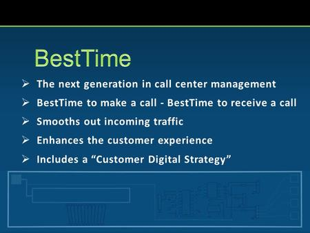  The next generation in call center management  BestTime to make a call - BestTime to receive a call  Smooths out incoming traffic  Enhances the customer.