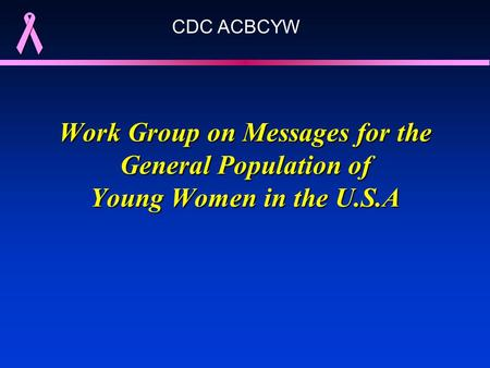 Work Group on Messages for the General Population of Young Women in the U.S.A CDC ACBCYW.