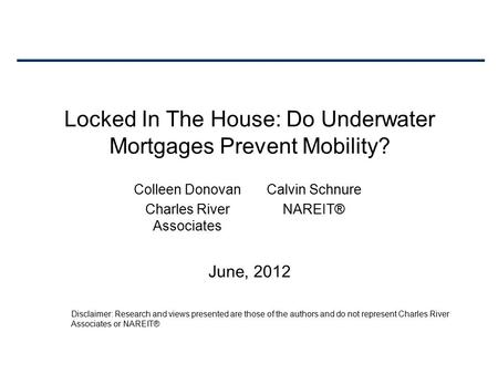 Locked In The House: Do Underwater Mortgages Prevent Mobility? June, 2012 Colleen Donovan Charles River Associates Calvin Schnure NAREIT® Disclaimer: Research.