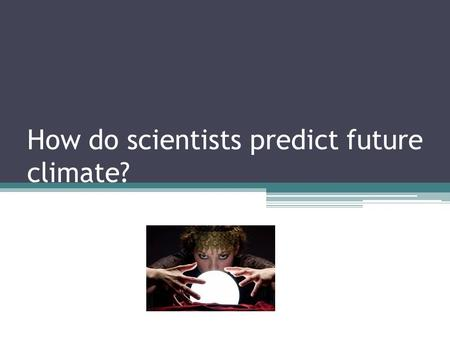 How do scientists predict future climate?. Models Scientists use models to predict future climate: including temperature, CO2 levels in the atmosphere,