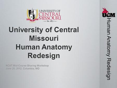 NCAT Mid-Course Sharing Workshop June 20, 2012, Columbia, MO Human Anatomy Redesign.