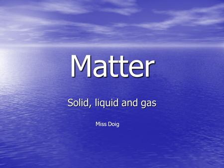Matter Solid, liquid and gas Miss Doig.  098  098 4.42 – 8.35.