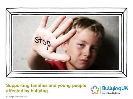 Supporting families and young people affected by bullying © Copyright Family Lives 2014.