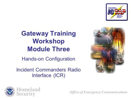 Office of Emergency Communications Gateway Training Workshop Module Three Hands-on Configuration Incident Commanders Radio Interface (ICR)