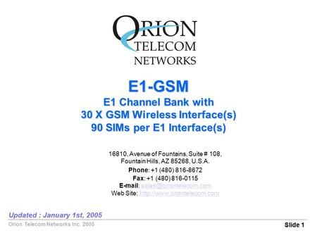 Orion Telecom Networks Inc. 2005 E1-GSM E1 Channel Bank with 30 X GSM Wireless Interface(s) 90 SIMs per E1 Interface(s) Slide 1 Updated : January 1st,
