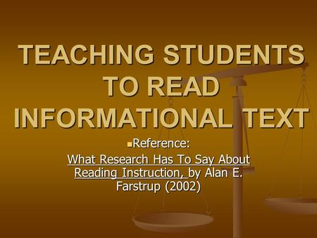TEACHING STUDENTS TO READ INFORMATIONAL TEXT Reference: Reference: What Research Has To Say About Reading Instruction, by Alan E. Farstrup (2002)