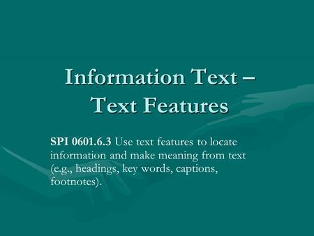 Information Text – Text Features SPI 0601.6.3 Use text features to locate information and make meaning from text (e.g., headings, key words, captions,