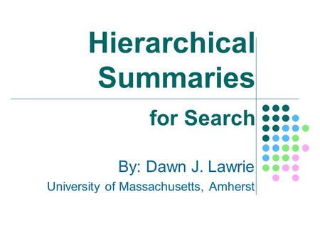 Hierarchical Summaries By: Dawn J. Lawrie University of Massachusetts, Amherst for Search.