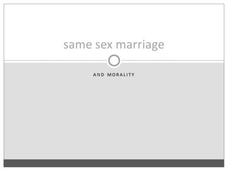 AND MORALITY same sex marriage. The Fundamental Argument 1. The basic rationale for marriage would apply equally to both opposite sex couples and same.