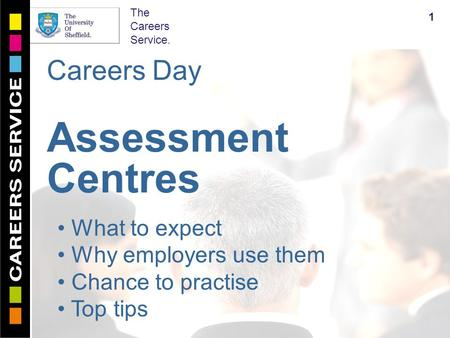 The Careers Service. Careers Day Assessment Centres 1 What to expect Why employers use them Chance to practise Top tips.