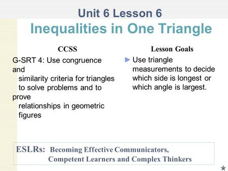 Unit 6 Lesson 6 Inequalities in One Triangle CCSS G-SRT 4: Use congruence and similarity criteria for triangles to solve problems and to prove relationships.