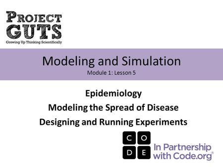 Epidemiology Modeling the Spread of Disease Designing and Running Experiments Modeling and Simulation Module 1: Lesson 5.