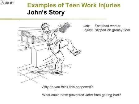Examples of Teen Work Injuries John's Story Job:Fast food worker Injury:Slipped on greasy floor Slide #1 Why do you think this happened? What could have.