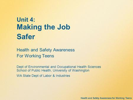 Health and Safety Awareness for Working Teens Unit 4: Making the Job Safer Health and Safety Awareness For Working Teens Dept of Environmental and Occupational.