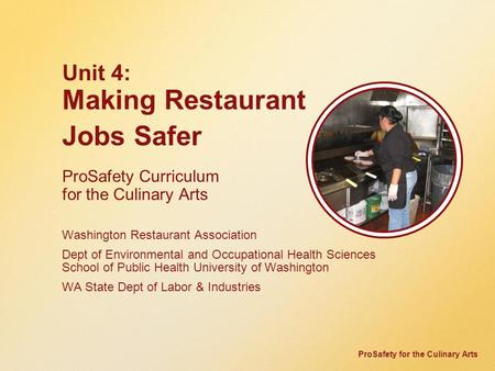 ProSafety for the Culinary Arts Unit 4: Making Restaurant Jobs Safer ProSafety Curriculum for the Culinary Arts Washington Restaurant Association Dept.