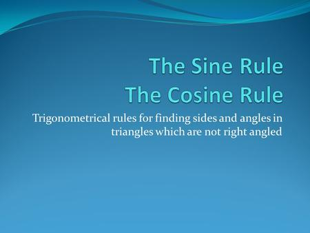Trigonometrical rules for finding sides and angles in triangles which are not right angled.
