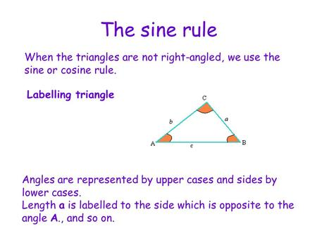 The sine rule When the triangles are not right-angled, we use the sine or cosine rule. Labelling triangle Angles are represented by upper cases and sides.