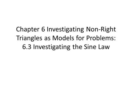 Chapter 6 Investigating Non-Right Triangles as Models for Problems: 6.3 Investigating the Sine Law.
