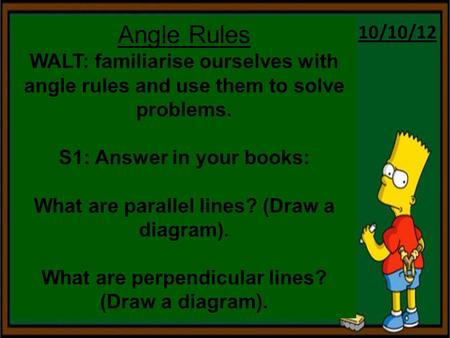 10/10/12 Angle Rules WALT: familiarise ourselves with angle rules and use them to solve problems. S1: Answer in your books: What are parallel lines? (Draw.