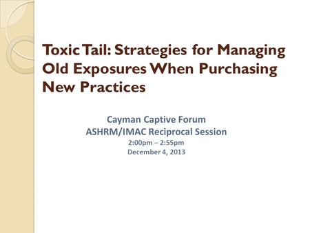 Toxic Tail: Toxic Tail: Strategies for Managing Old Exposures When Purchasing New Practices Cayman Captive Forum ASHRM/IMAC Reciprocal Session 2:00pm –