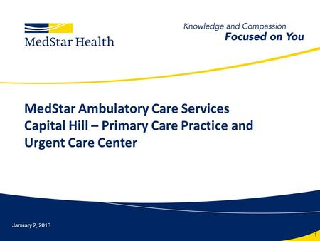 MedStar Ambulatory Care Services Capital Hill – Primary Care Practice and Urgent Care Center January 2, 2013 1.