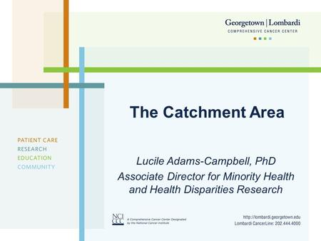 The Catchment Area Lucile Adams-Campbell, PhD Associate Director for Minority Health and Health Disparities Research.