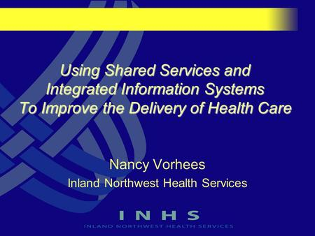 Using Shared Services and Integrated Information Systems To Improve the Delivery of Health Care Nancy Vorhees Inland Northwest Health Services.