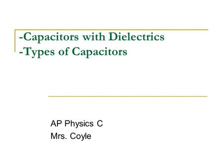 -Capacitors with Dielectrics -Types of Capacitors AP Physics C Mrs. Coyle.