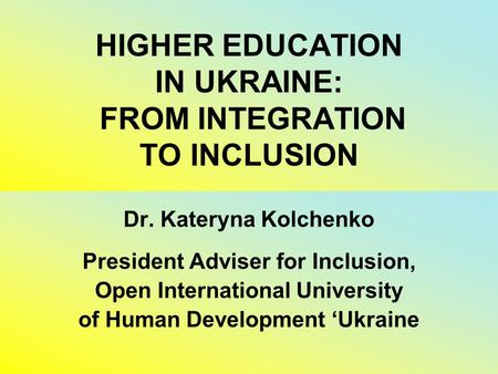 HIGHER EDUCATION IN UKRAINE: FROM INTEGRATION TO INCLUSION Dr. Kateryna Kolchenko President Adviser for Inclusion, Open International University of Human.