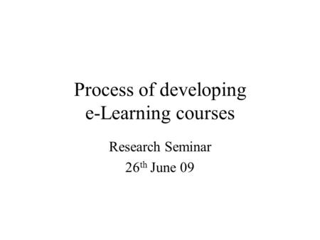 Process of developing e-Learning courses Research Seminar 26 th June 09.