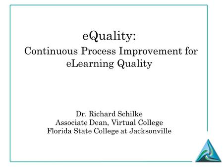 EQuality: Continuous Process Improvement for eLearning Quality Dr. Richard Schilke Associate Dean, Virtual College Florida State College at Jacksonville.