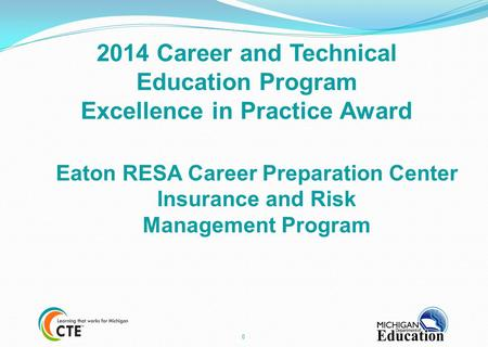 0 2014 Career and Technical Education Program Excellence in Practice Award Eaton RESA Career Preparation Center Insurance and Risk Management Program.