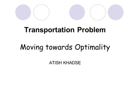 Transportation Problem Moving towards Optimality ATISH KHADSE.