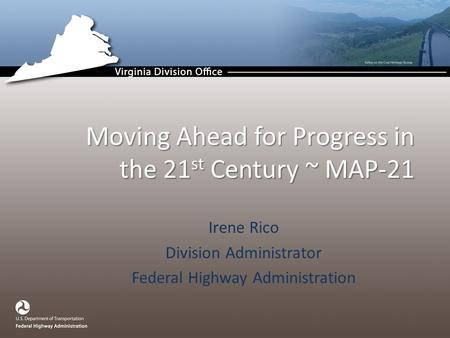 Irene Rico Division Administrator Federal Highway Administration Moving Ahead for Progress in the 21 st Century ~ MAP-21.