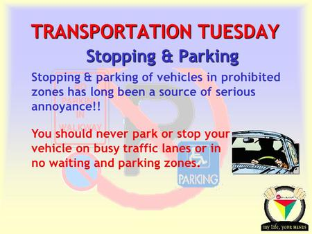 Transportation Tuesday TRANSPORTATION TUESDAY Stopping & Parking You should never park or stop your vehicle on busy traffic lanes or in no waiting and.