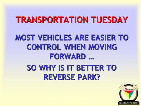 Transportation Tuesday TRANSPORTATION TUESDAY MOST VEHICLES ARE EASIER TO CONTROL WHEN MOVING FORWARD … SO WHY IS IT BETTER TO REVERSE PARK?
