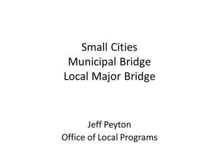 Small Cities Municipal Bridge Local Major Bridge Jeff Peyton Office of Local Programs Local Funding Programs.