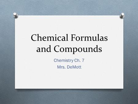 Chemical Formulas and Compounds Chemistry Ch. 7 Mrs. DeMott.