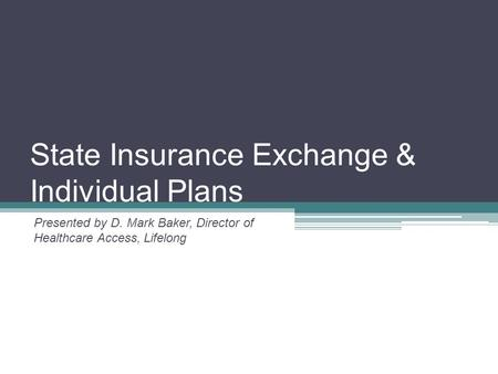 State Insurance Exchange & Individual Plans Presented by D. Mark Baker, Director of Healthcare Access, Lifelong.