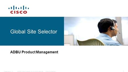 © 2006 Cisco Systems, Inc. All rights reserved.Cisco ConfidentialPresentation_ID 1 Global Site Selector ADBU Product Management.