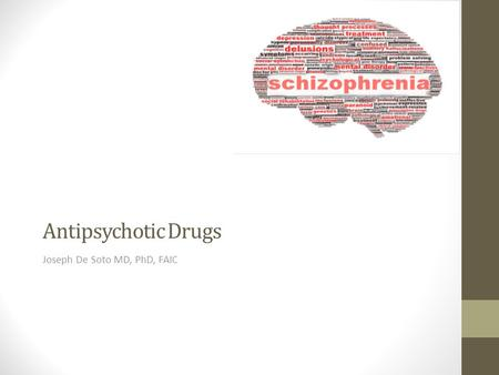 Antipsychotic Drugs Joseph De Soto MD, PhD, FAIC.