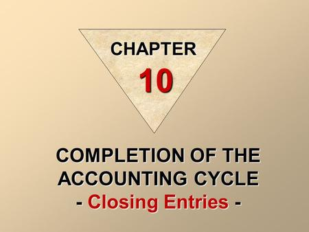 COMPLETION OF THE ACCOUNTING CYCLE - Closing Entries - CHAPTER 10.