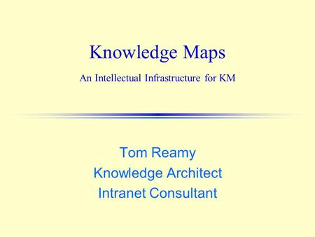 Knowledge Maps An Intellectual Infrastructure for KM Tom Reamy Knowledge Architect Intranet Consultant.