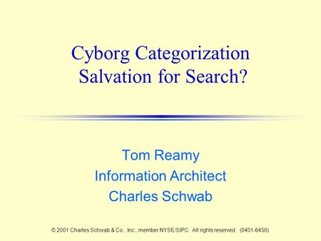 Cyborg Categorization Salvation for Search? Tom Reamy Information Architect Charles Schwab © 2001 Charles Schwab & Co., Inc., member NYSE/SIPC. All rights.
