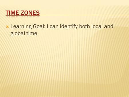  Learning Goal: I can identify both local and global time.